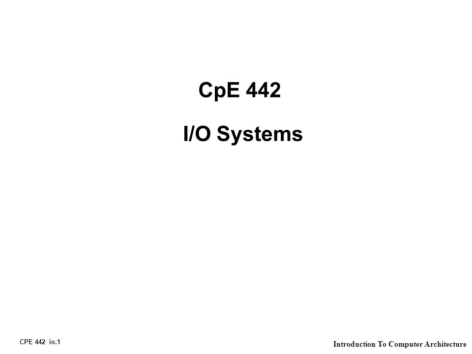 CPE 442 io.1 Introduction To Computer Architecture CpE 442 I/O Systems