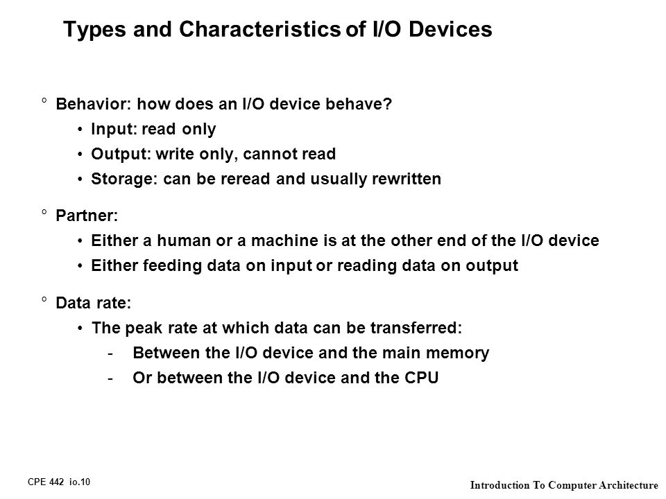 CPE 442 io.10 Introduction To Computer Architecture Types and Characteristics of I/O Devices °Behavior: how does an I/O device behave.
