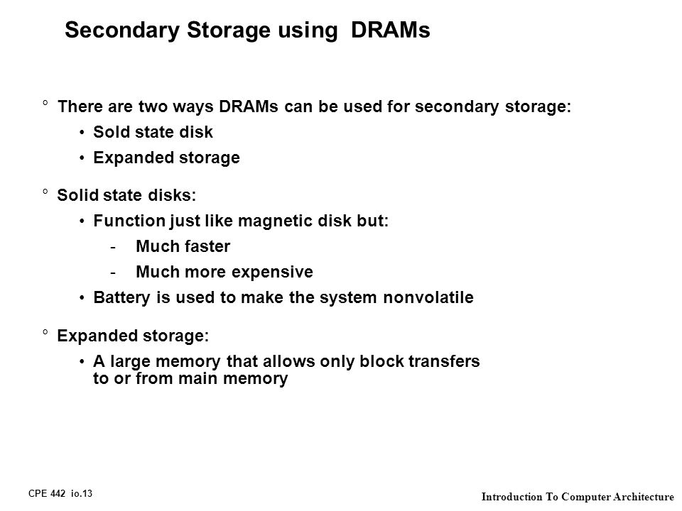 CPE 442 io.13 Introduction To Computer Architecture Secondary Storage using DRAMs °There are two ways DRAMs can be used for secondary storage: Sold st