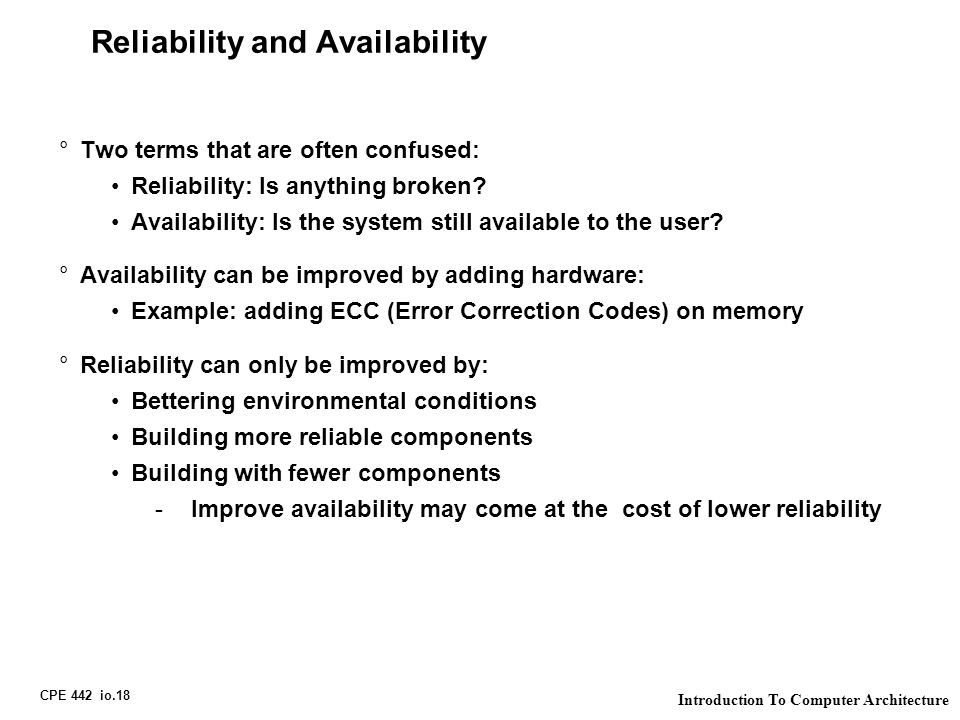 CPE 442 io.18 Introduction To Computer Architecture Reliability and Availability °Two terms that are often confused: Reliability: Is anything broken?