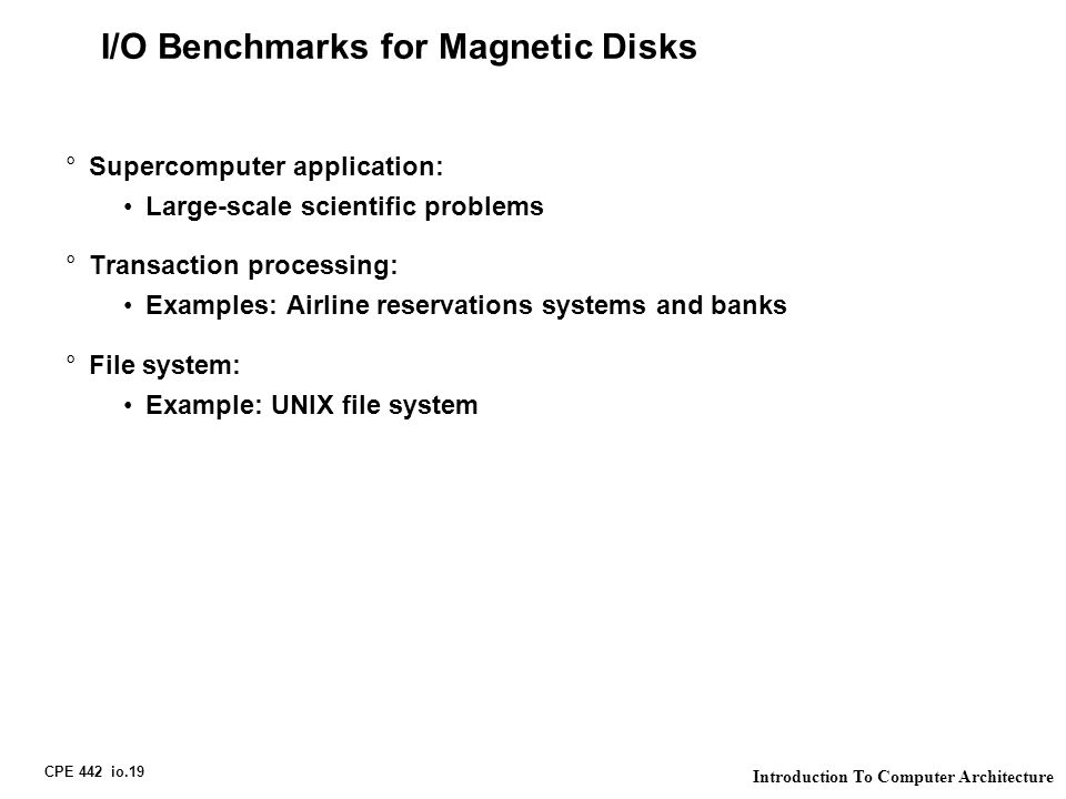 CPE 442 io.19 Introduction To Computer Architecture I/O Benchmarks for Magnetic Disks °Supercomputer application: Large-scale scientific problems °Tra