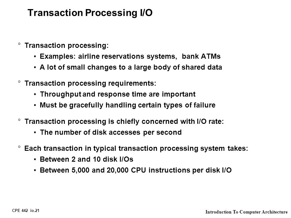 CPE 442 io.21 Introduction To Computer Architecture Transaction Processing I/O °Transaction processing: Examples: airline reservations systems, bank ATMs A lot of small changes to a large body of shared data °Transaction processing requirements: Throughput and response time are important Must be gracefully handling certain types of failure °Transaction processing is chiefly concerned with I/O rate: The number of disk accesses per second °Each transaction in typical transaction processing system takes: Between 2 and 10 disk I/Os Between 5,000 and 20,000 CPU instructions per disk I/O