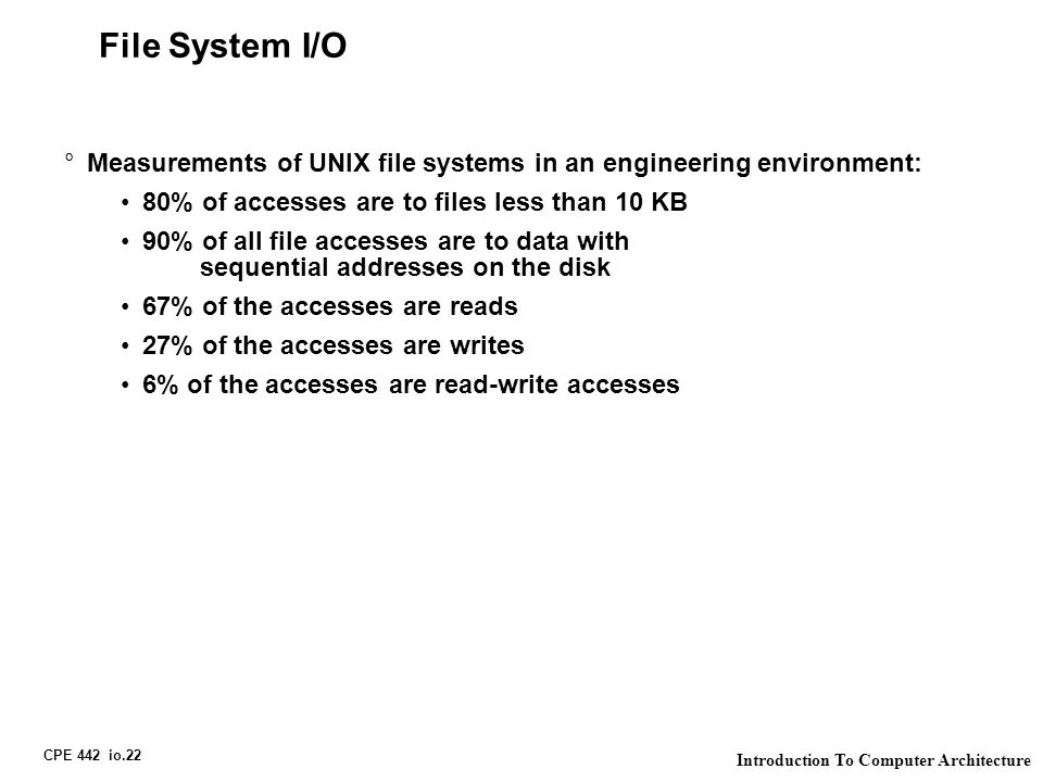 CPE 442 io.22 Introduction To Computer Architecture File System I/O °Measurements of UNIX file systems in an engineering environment: 80% of accesses are to files less than 10 KB 90% of all file accesses are to data with sequential addresses on the disk 67% of the accesses are reads 27% of the accesses are writes 6% of the accesses are read-write accesses