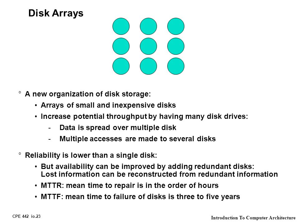 CPE 442 io.23 Introduction To Computer Architecture Disk Arrays °A new organization of disk storage: Arrays of small and inexpensive disks Increase potential throughput by having many disk drives: -Data is spread over multiple disk -Multiple accesses are made to several disks °Reliability is lower than a single disk: But availability can be improved by adding redundant disks: Lost information can be reconstructed from redundant information MTTR: mean time to repair is in the order of hours MTTF: mean time to failure of disks is three to five years
