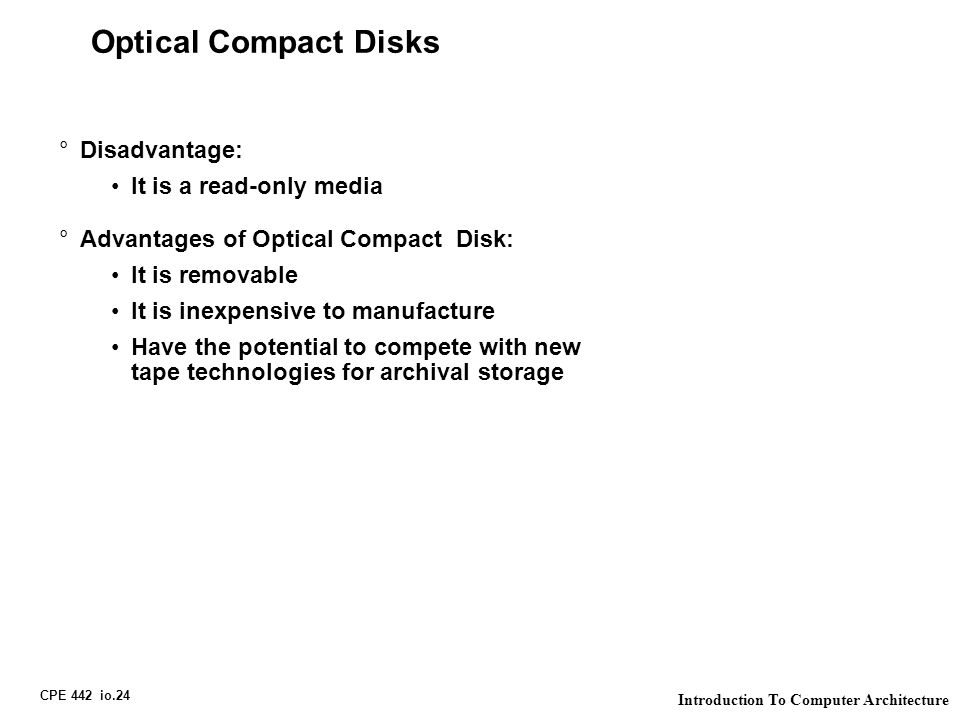 CPE 442 io.24 Introduction To Computer Architecture Optical Compact Disks °Disadvantage: It is a read-only media °Advantages of Optical Compact Disk: It is removable It is inexpensive to manufacture Have the potential to compete with new tape technologies for archival storage