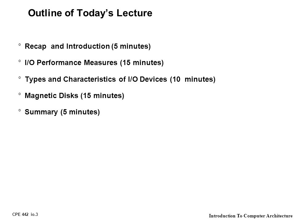 CPE 442 io.3 Introduction To Computer Architecture Outline of Today's Lecture °Recap and Introduction (5 minutes) °I/O Performance Measures (15 minutes) °Types and Characteristics of I/O Devices (10 minutes) °Magnetic Disks (15 minutes) °Summary (5 minutes)