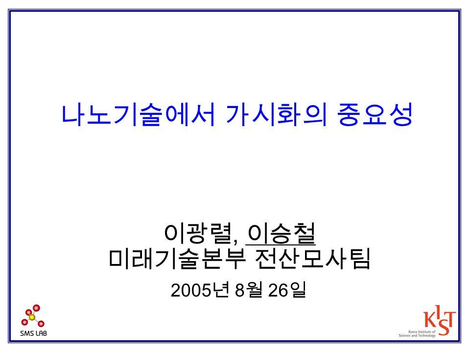 나노기술에서 가시화의 중요성 이광렬, 이승철 미래기술본부 전산모사팀 2005 년 8 월 26 일