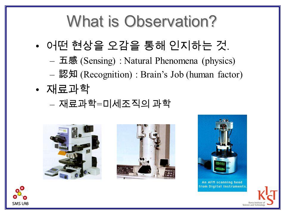 What is Observation? 어떤 현상을 오감을 통해 인지하는 것. – 五感 (Sensing) : Natural Phenomena (physics) – 認知 (Recognition) : Brain's Job (human factor) 재료과학 – 재료과학 =