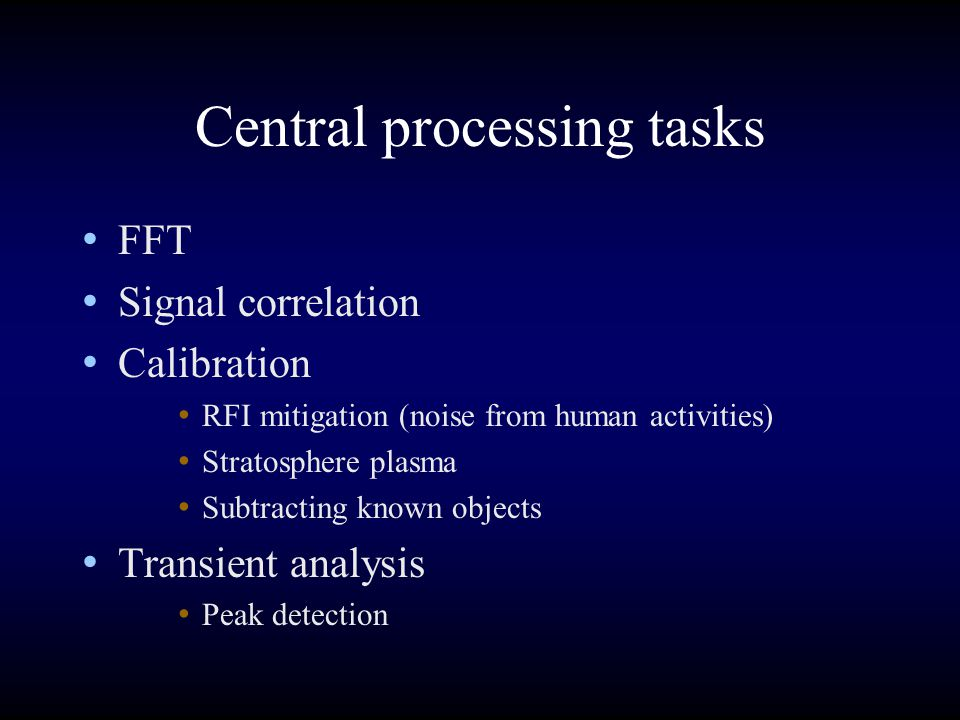 Central processing tasks FFT Signal correlation Calibration RFI mitigation (noise from human activities) Stratosphere plasma Subtracting known objects