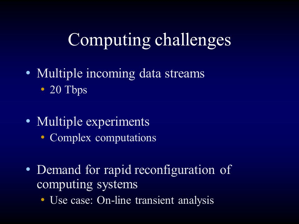 Computing challenges Multiple incoming data streams 20 Tbps Multiple experiments Complex computations Demand for rapid reconfiguration of computing sy