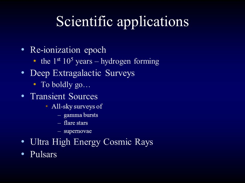 Scientific applications Re-ionization epoch the 1 st 10 5 years – hydrogen forming Deep Extragalactic Surveys To boldly go… Transient Sources All-sky