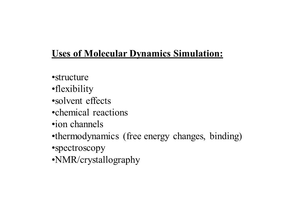 Uses of Molecular Dynamics Simulation: structure flexibility solvent effects chemical reactions ion channels thermodynamics (free energy changes, binding) spectroscopy NMR/crystallography