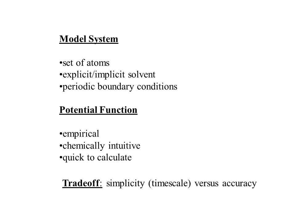 Model System set of atoms explicit/implicit solvent periodic boundary conditions Potential Function empirical chemically intuitive quick to calculate Tradeoff: simplicity (timescale) versus accuracy
