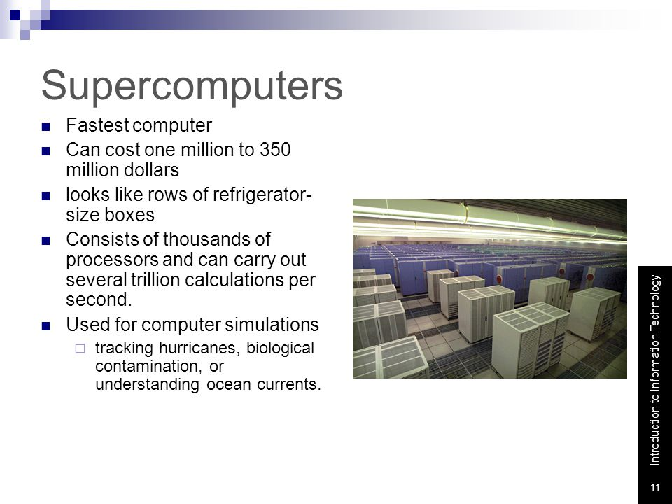 Introduction to Information Technology 11 Supercomputers Fastest computer Can cost one million to 350 million dollars looks like rows of refrigerator- size boxes Consists of thousands of processors and can carry out several trillion calculations per second.