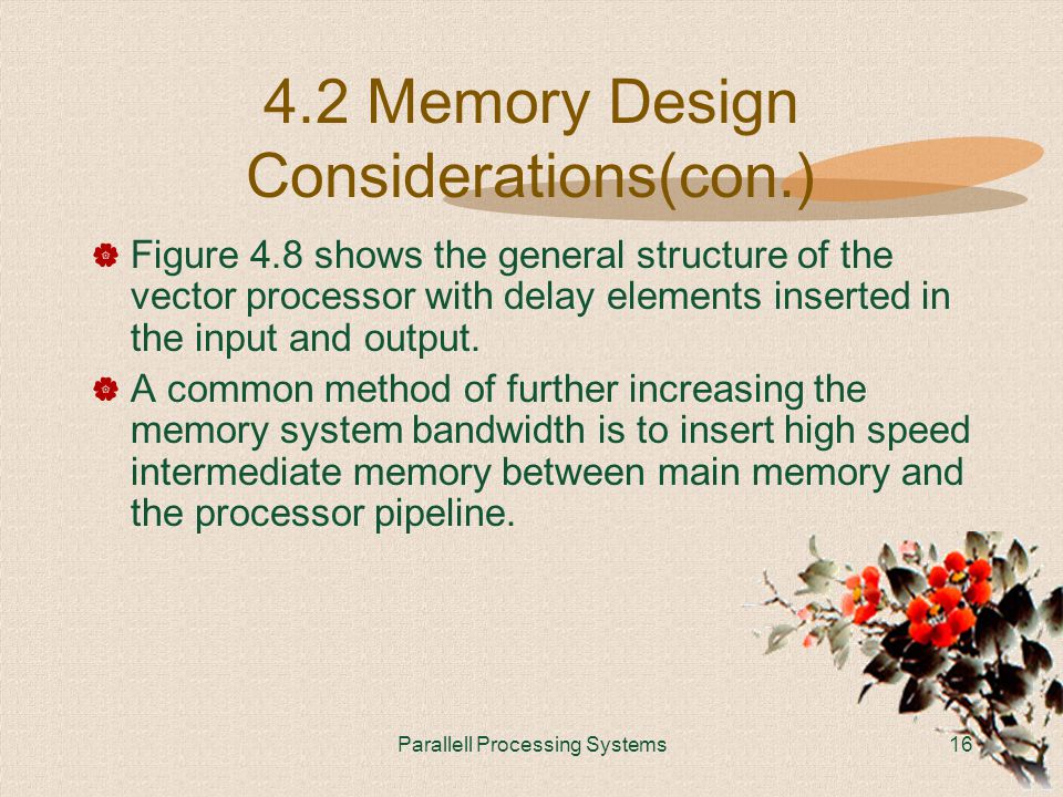 Parallell Processing Systems16 4.2 Memory Design Considerations(con.)  Figure 4.8 shows the general structure of the vector processor with delay elements inserted in the input and output.