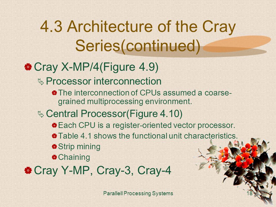 Parallell Processing Systems18 4.3 Architecture of the Cray Series(continued)  Cray X-MP/4(Figure 4.9)  Processor interconnection  The interconnection of CPUs assumed a coarse- grained multiprocessing environment.