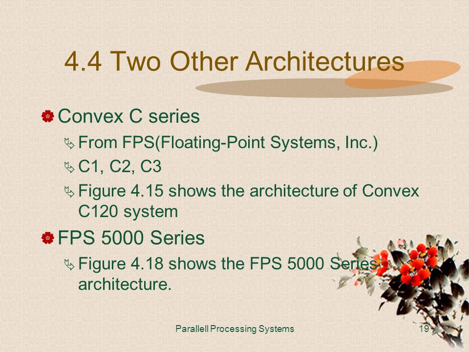 Parallell Processing Systems19 4.4 Two Other Architectures  Convex C series  From FPS(Floating-Point Systems, Inc.)  C1, C2, C3  Figure 4.15 shows the architecture of Convex C120 system  FPS 5000 Series  Figure 4.18 shows the FPS 5000 Series architecture.