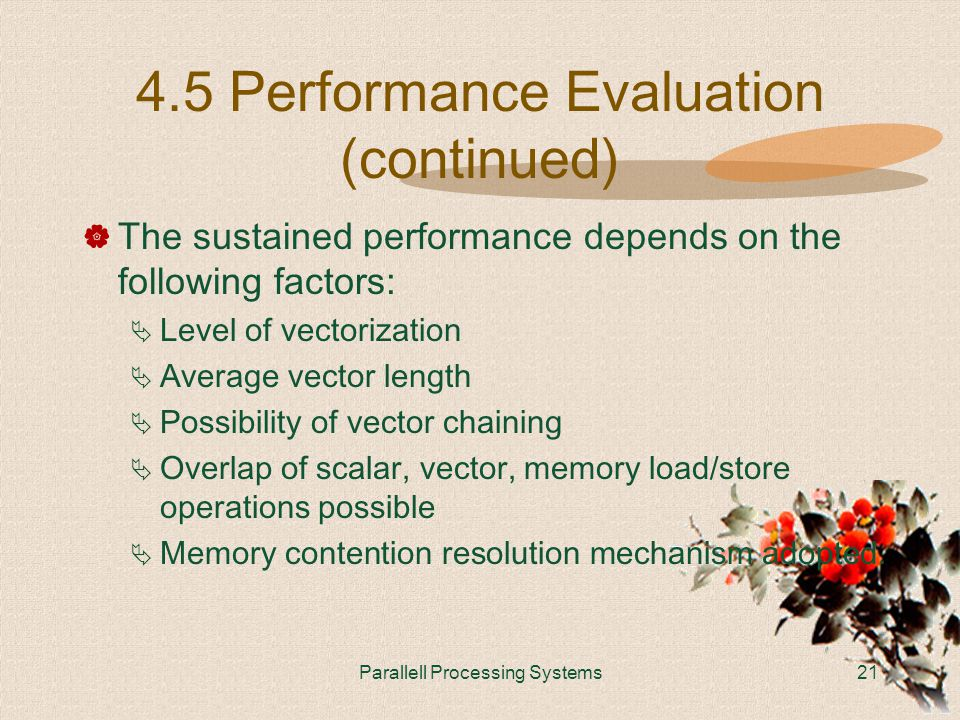 Parallell Processing Systems21 4.5 Performance Evaluation (continued)  The sustained performance depends on the following factors:  Level of vectorization  Average vector length  Possibility of vector chaining  Overlap of scalar, vector, memory load/store operations possible  Memory contention resolution mechanism adopted.