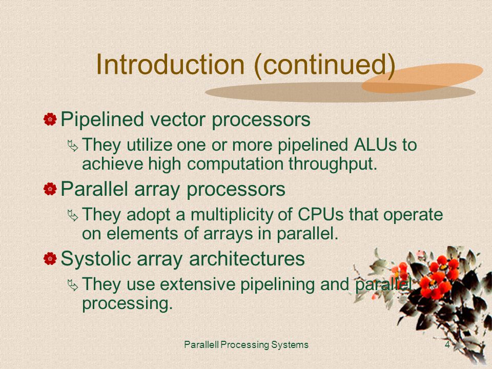 Parallell Processing Systems4 Introduction (continued)  Pipelined vector processors  They utilize one or more pipelined ALUs to achieve high computation throughput.