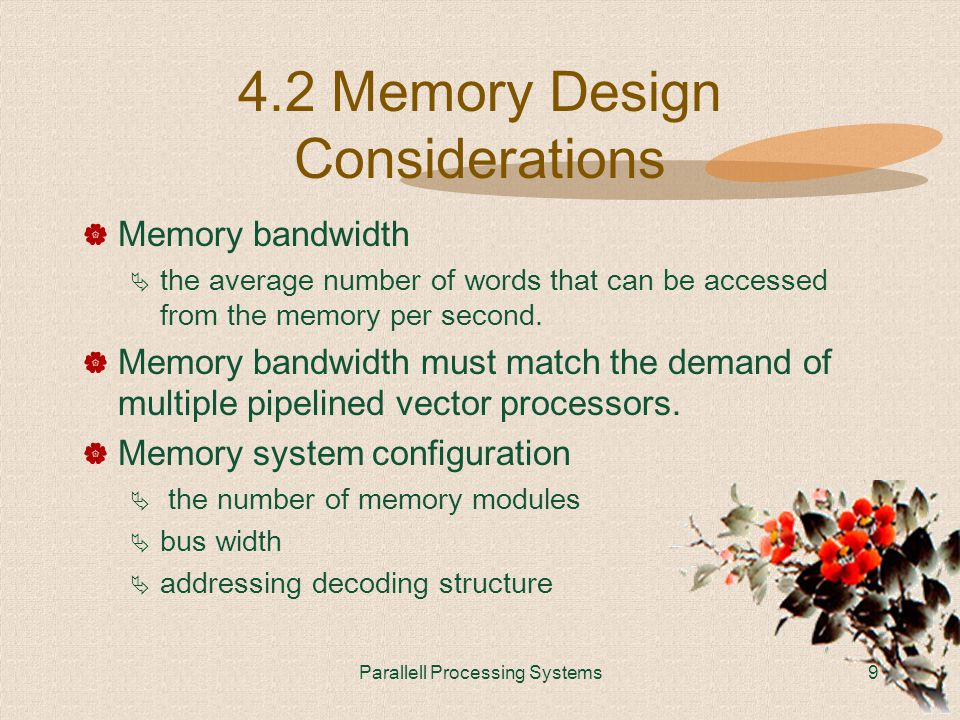 Parallell Processing Systems9 4.2 Memory Design Considerations  Memory bandwidth  the average number of words that can be accessed from the memory per second.