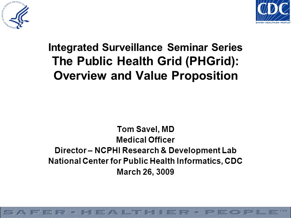 Integrated Surveillance Seminar Series The Public Health Grid (PHGrid): Overview and Value Proposition Tom Savel, MD Medical Officer Director – NCPHI Research & Development Lab National Center for Public Health Informatics, CDC March 26, 3009