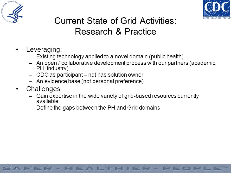 Current State of Grid Activities: Research & Practice Leveraging: –Existing technology applied to a novel domain (public health) –An open / collaborative development process with our partners (academic, PH, industry) –CDC as participant – not has solution owner –An evidence base (not personal preference) Challenges –Gain expertise in the wide variety of grid-based resources currently available –Define the gaps between the PH and Grid domains