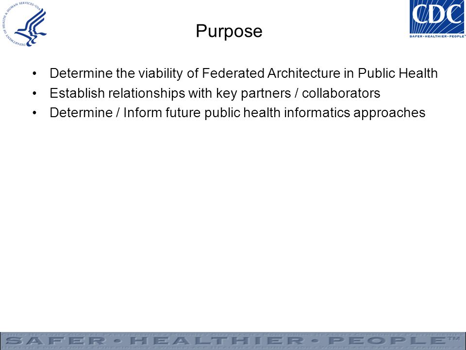 Purpose Determine the viability of Federated Architecture in Public Health Establish relationships with key partners / collaborators Determine / Inform future public health informatics approaches