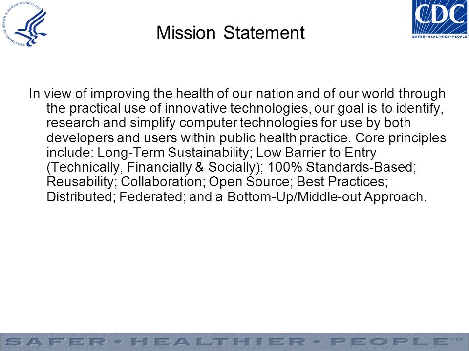 Mission Statement In view of improving the health of our nation and of our world through the practical use of innovative technologies, our goal is to identify, research and simplify computer technologies for use by both developers and users within public health practice.