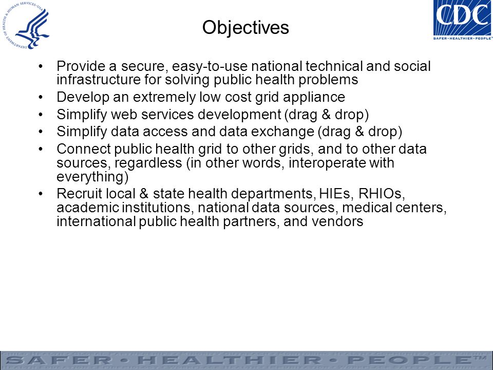 Objectives Provide a secure, easy-to-use national technical and social infrastructure for solving public health problems Develop an extremely low cost grid appliance Simplify web services development (drag & drop) Simplify data access and data exchange (drag & drop) Connect public health grid to other grids, and to other data sources, regardless (in other words, interoperate with everything) Recruit local & state health departments, HIEs, RHIOs, academic institutions, national data sources, medical centers, international public health partners, and vendors