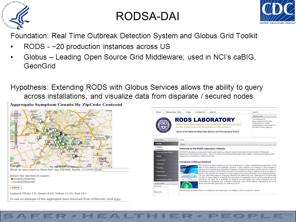 RODSA-DAI Foundation: Real Time Outbreak Detection System and Globus Grid Toolkit RODS - ~20 production instances across US Globus – Leading Open Source Grid Middleware; used in NCI's caBIG, GeonGrid Hypothesis: Extending RODS with Globus Services allows the ability to query across installations, and visualize data from disparate / secured nodes