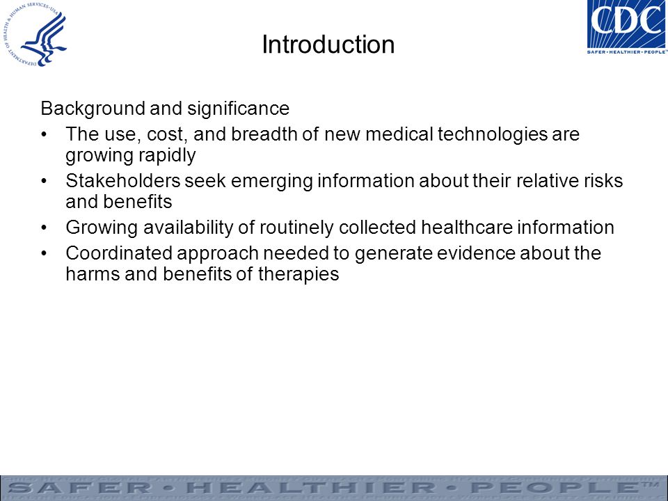 Introduction Background and significance The use, cost, and breadth of new medical technologies are growing rapidly Stakeholders seek emerging information about their relative risks and benefits Growing availability of routinely collected healthcare information Coordinated approach needed to generate evidence about the harms and benefits of therapies