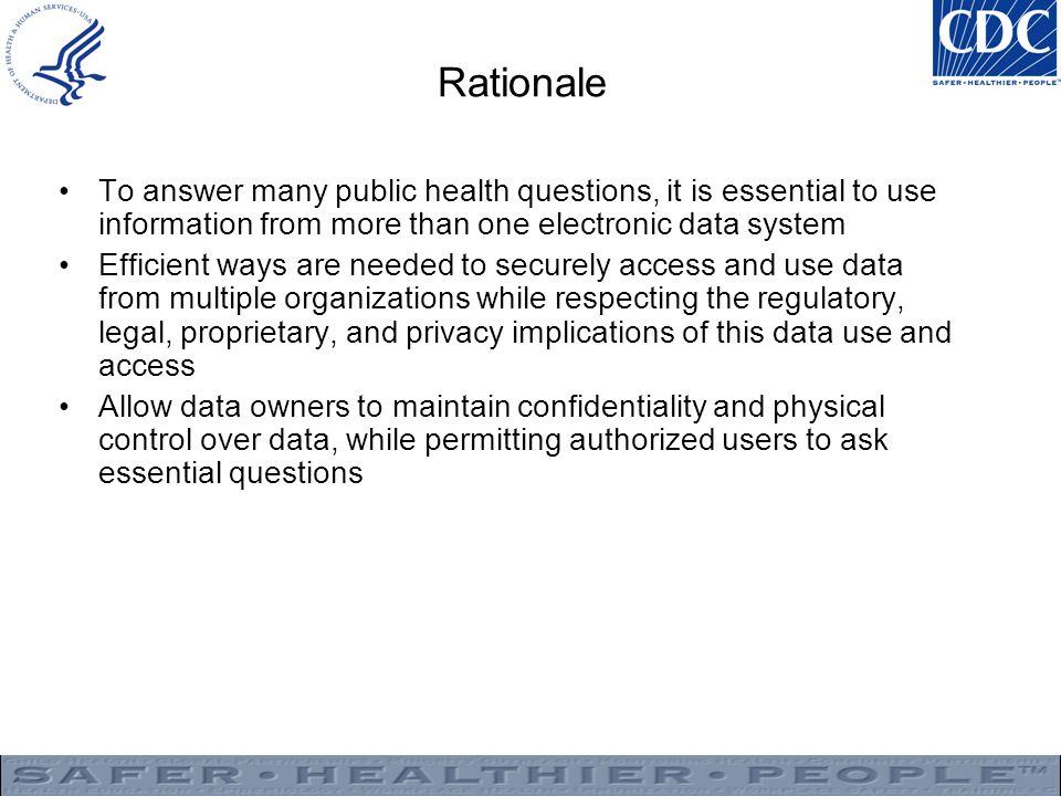 Rationale To answer many public health questions, it is essential to use information from more than one electronic data system Efficient ways are needed to securely access and use data from multiple organizations while respecting the regulatory, legal, proprietary, and privacy implications of this data use and access Allow data owners to maintain confidentiality and physical control over data, while permitting authorized users to ask essential questions