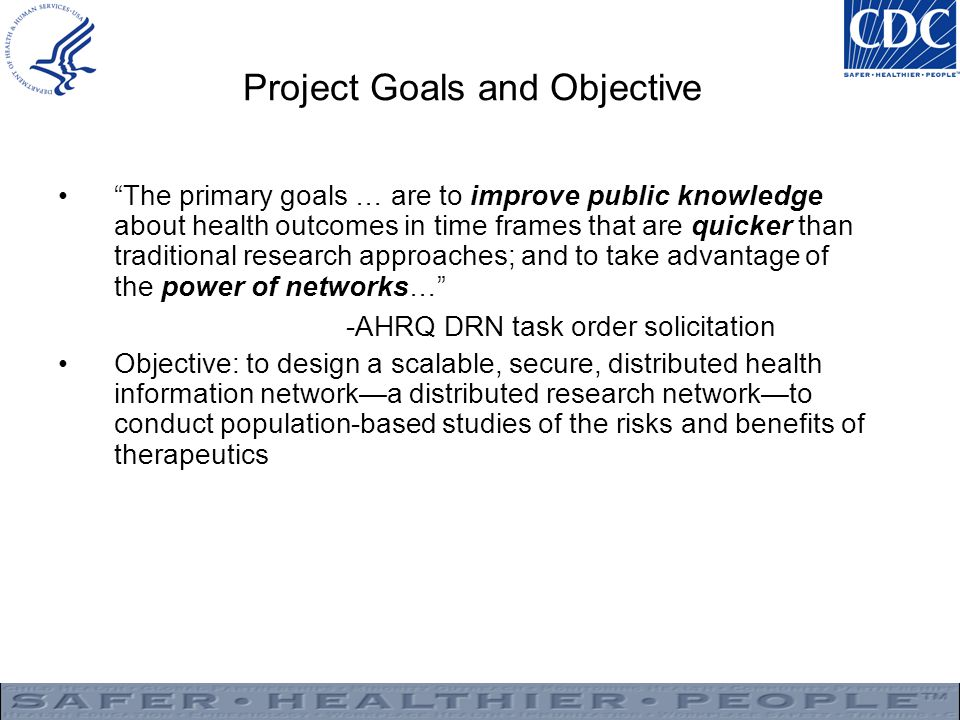 Project Goals and Objective The primary goals … are to improve public knowledge about health outcomes in time frames that are quicker than traditional research approaches; and to take advantage of the power of networks… -AHRQ DRN task order solicitation Objective: to design a scalable, secure, distributed health information network—a distributed research network—to conduct population-based studies of the risks and benefits of therapeutics