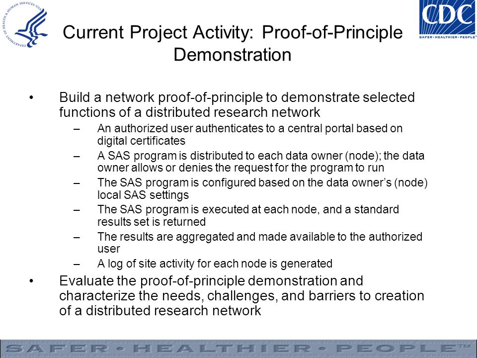 Current Project Activity: Proof-of-Principle Demonstration Build a network proof-of-principle to demonstrate selected functions of a distributed research network –An authorized user authenticates to a central portal based on digital certificates –A SAS program is distributed to each data owner (node); the data owner allows or denies the request for the program to run –The SAS program is configured based on the data owner's (node) local SAS settings –The SAS program is executed at each node, and a standard results set is returned –The results are aggregated and made available to the authorized user –A log of site activity for each node is generated Evaluate the proof-of-principle demonstration and characterize the needs, challenges, and barriers to creation of a distributed research network