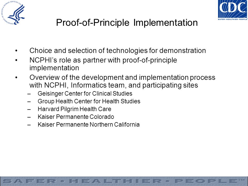 Proof-of-Principle Implementation Choice and selection of technologies for demonstration NCPHI's role as partner with proof-of-principle implementation Overview of the development and implementation process with NCPHI, Informatics team, and participating sites –Geisinger Center for Clinical Studies –Group Health Center for Health Studies –Harvard Pilgrim Health Care –Kaiser Permanente Colorado –Kaiser Permanente Northern California