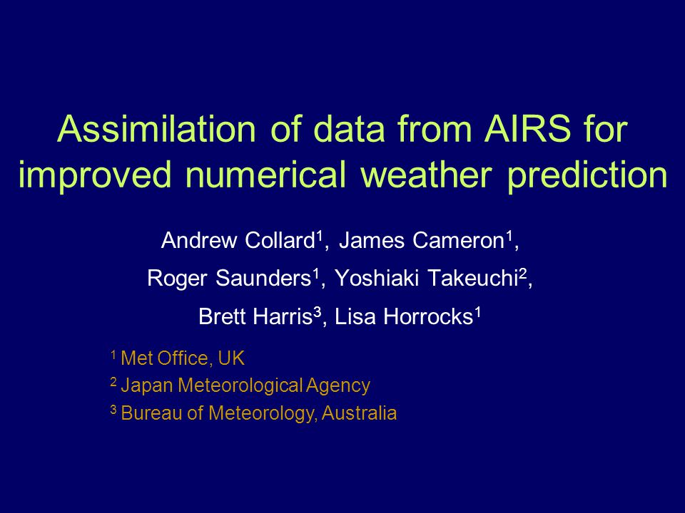 1 Met Office, UK 2 Japan Meteorological Agency 3 Bureau of Meteorology, Australia Assimilation of data from AIRS for improved numerical weather predic