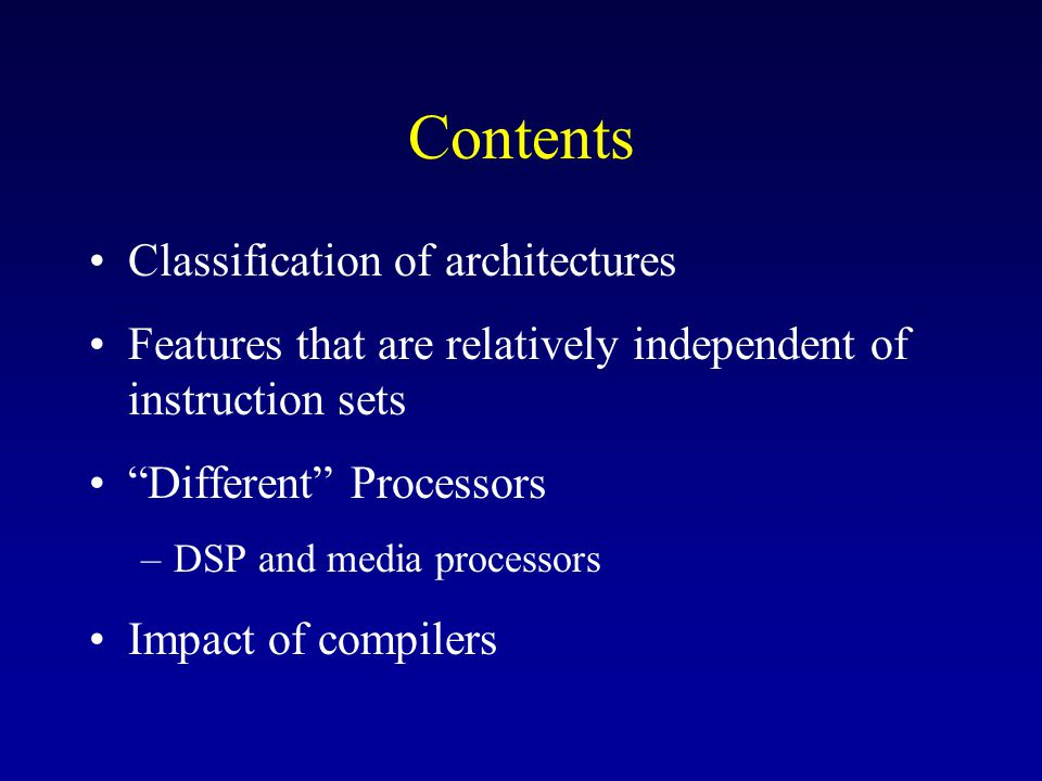 Contents Classification of architectures Features that are relatively independent of instruction sets Different Processors –DSP and media processors Impact of compilers
