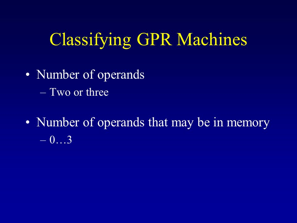Classifying GPR Machines Number of operands –Two or three Number of operands that may be in memory –0…3