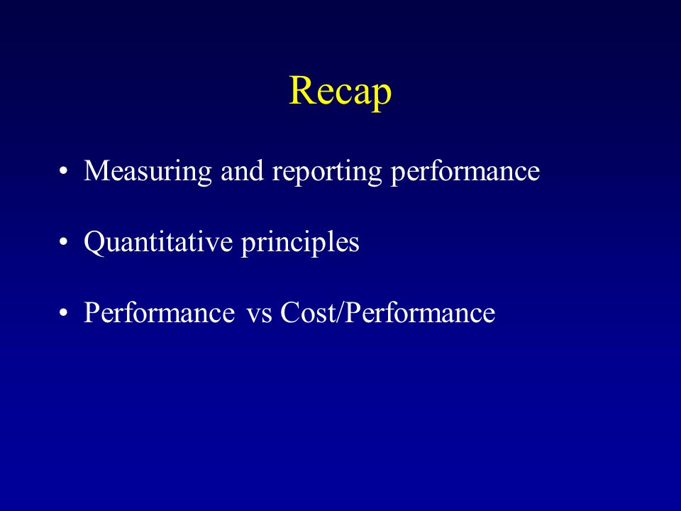 Recap Measuring and reporting performance Quantitative principles Performance vs Cost/Performance