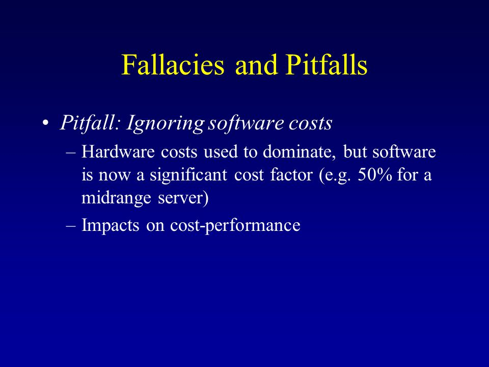 Fallacies and Pitfalls Pitfall: Ignoring software costs –Hardware costs used to dominate, but software is now a significant cost factor (e.g.