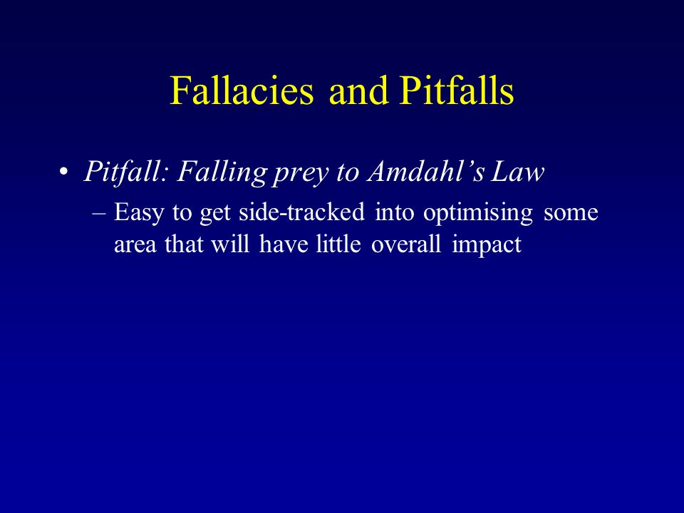 Fallacies and Pitfalls Pitfall: Falling prey to Amdahl's Law –Easy to get side-tracked into optimising some area that will have little overall impact