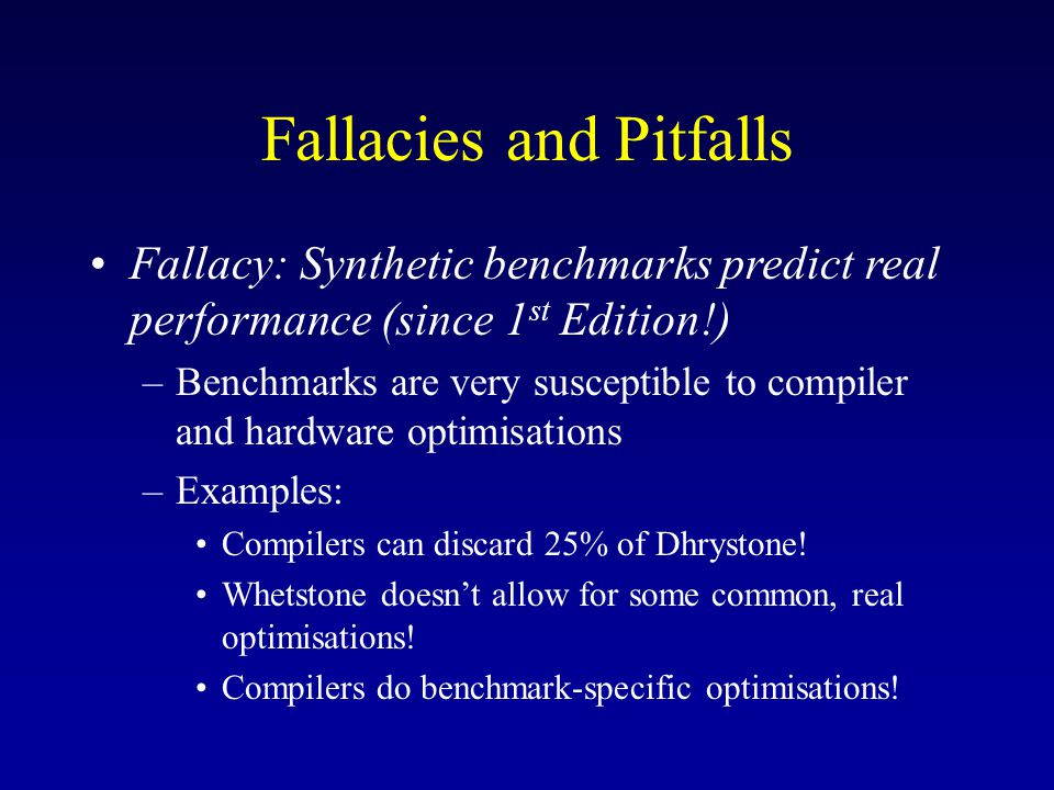 Fallacies and Pitfalls Fallacy: Synthetic benchmarks predict real performance (since 1 st Edition!) –Benchmarks are very susceptible to compiler and hardware optimisations –Examples: Compilers can discard 25% of Dhrystone.