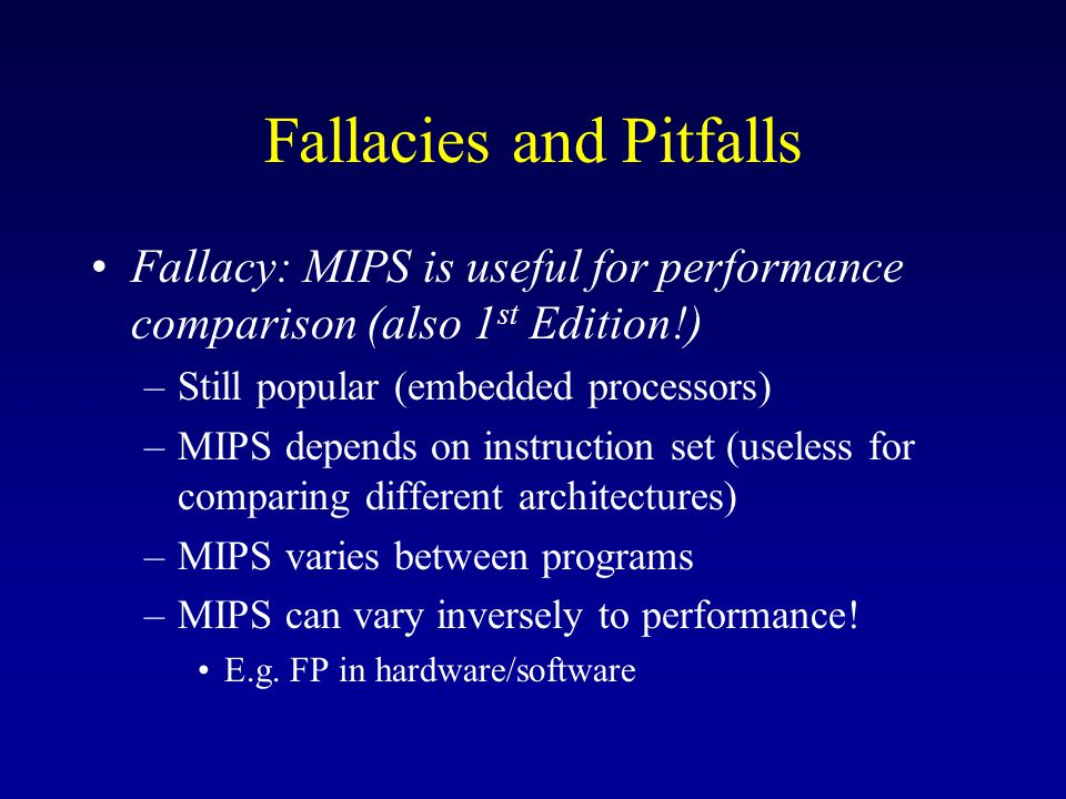 Fallacies and Pitfalls Fallacy: MIPS is useful for performance comparison (also 1 st Edition!) –Still popular (embedded processors) –MIPS depends on instruction set (useless for comparing different architectures) –MIPS varies between programs –MIPS can vary inversely to performance.