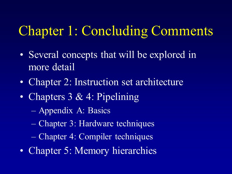 Chapter 1: Concluding Comments Several concepts that will be explored in more detail Chapter 2: Instruction set architecture Chapters 3 & 4: Pipelining –Appendix A: Basics –Chapter 3: Hardware techniques –Chapter 4: Compiler techniques Chapter 5: Memory hierarchies