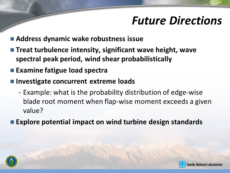 Future Directions Address dynamic wake robustness issue Treat turbulence intensity, significant wave height, wave spectral peak period, wind shear pro