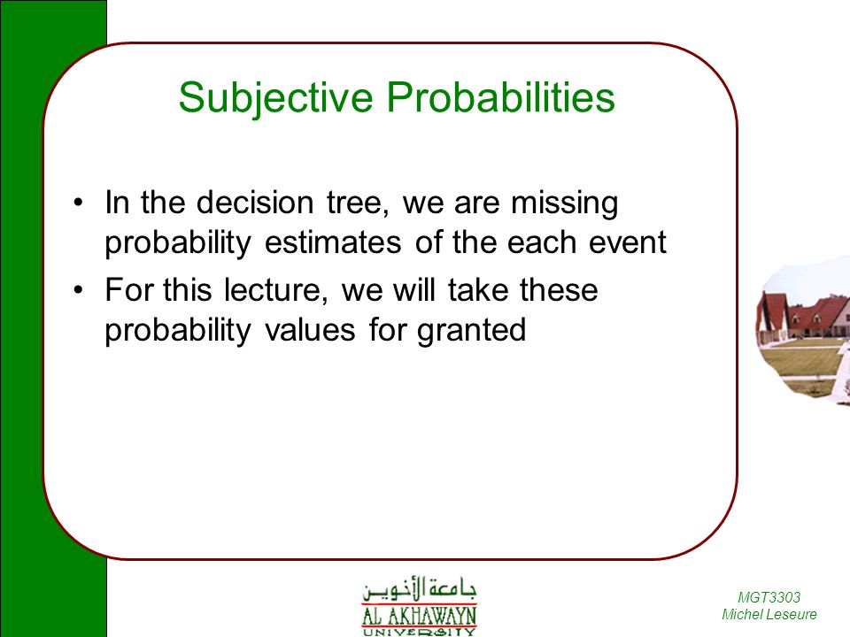 MGT3303 Michel Leseure Subjective Probabilities In the decision tree, we are missing probability estimates of the each event For this lecture, we will take these probability values for granted
