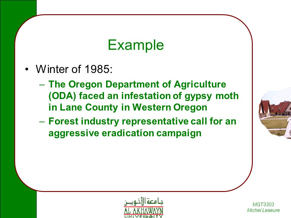 MGT3303 Michel Leseure Example Winter of 1985: –The Oregon Department of Agriculture (ODA) faced an infestation of gypsy moth in Lane County in Western Oregon –Forest industry representative call for an aggressive eradication campaign