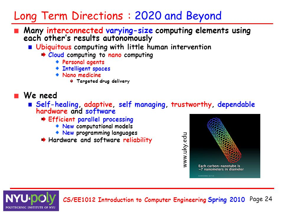 Spring 2010 CS/EE1012 Introduction to Computer Engineering Page 24 Long Term Directions : 2020 and Beyond Many interconnected varying-size computing e