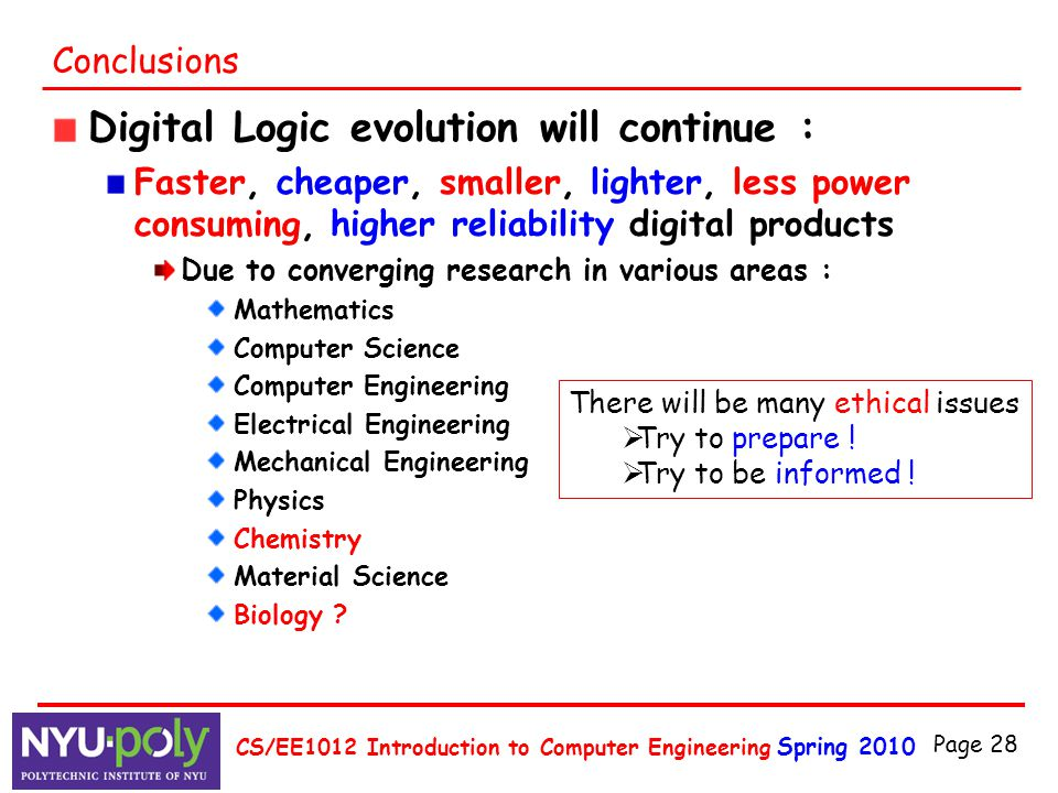 Spring 2010 CS/EE1012 Introduction to Computer Engineering Page 28 Conclusions Digital Logic evolution will continue : Faster, cheaper, smaller, light