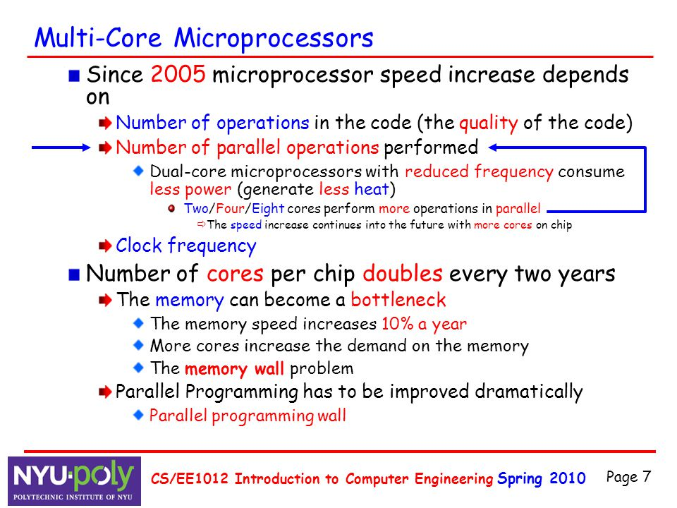 Spring 2010 CS/EE1012 Introduction to Computer Engineering Page 7 Multi-Core Microprocessors Since 2005 microprocessor speed increase depends on Numbe